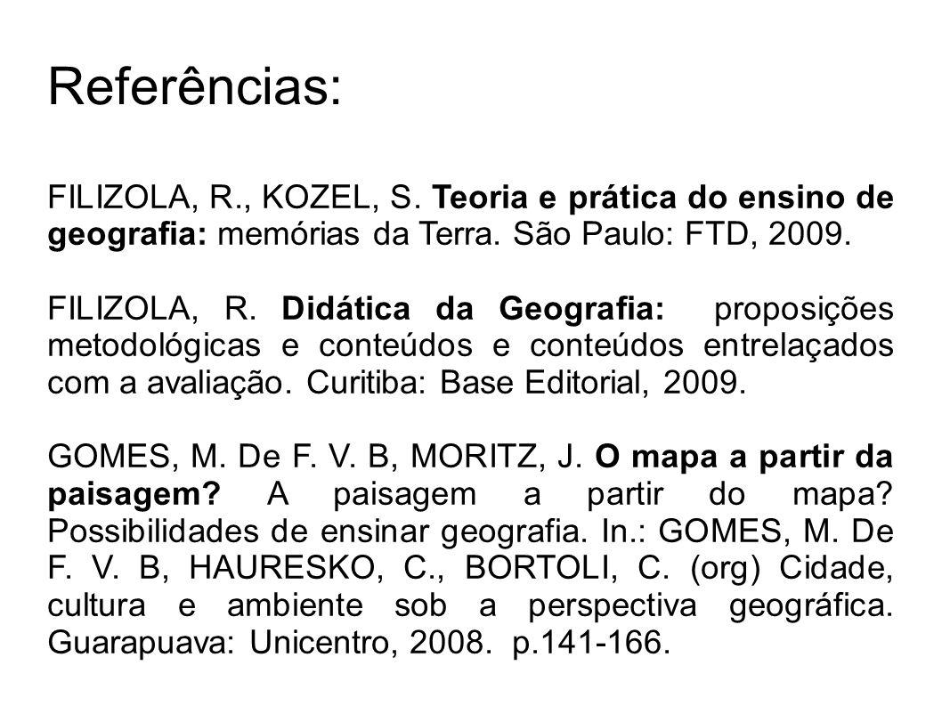 FILIZOLA, R., KOZEL, S. Teoria e prática do ensino de geografia: memórias da Terra. São Paulo: FTD, 2009. FILIZOLA, R. Didática da Geografia: proposiç