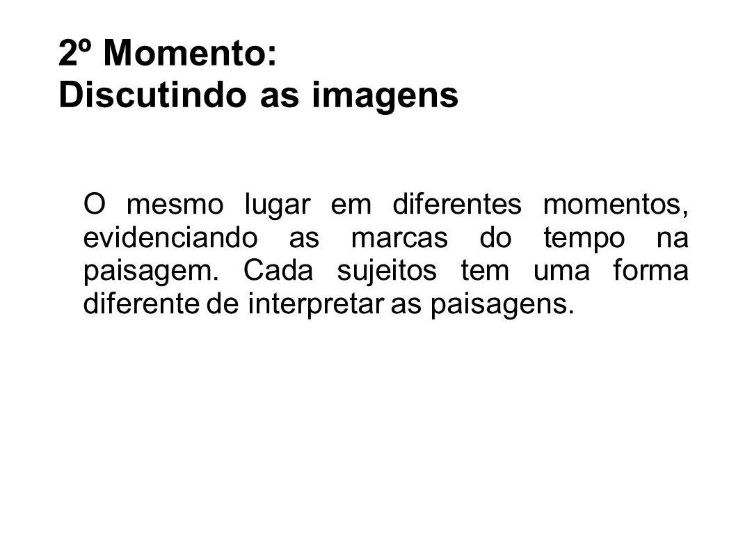 2º Momento: Discutindo as imagens O mesmo lugar em diferentes momentos, evidenciando as marcas do tempo na paisagem. Cada sujeitos tem uma forma difer
