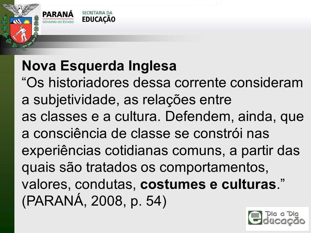 Nova Esquerda Inglesa Os historiadores dessa corrente consideram a subjetividade, as relações entre as classes e a cultura. Defendem, ainda, que a con