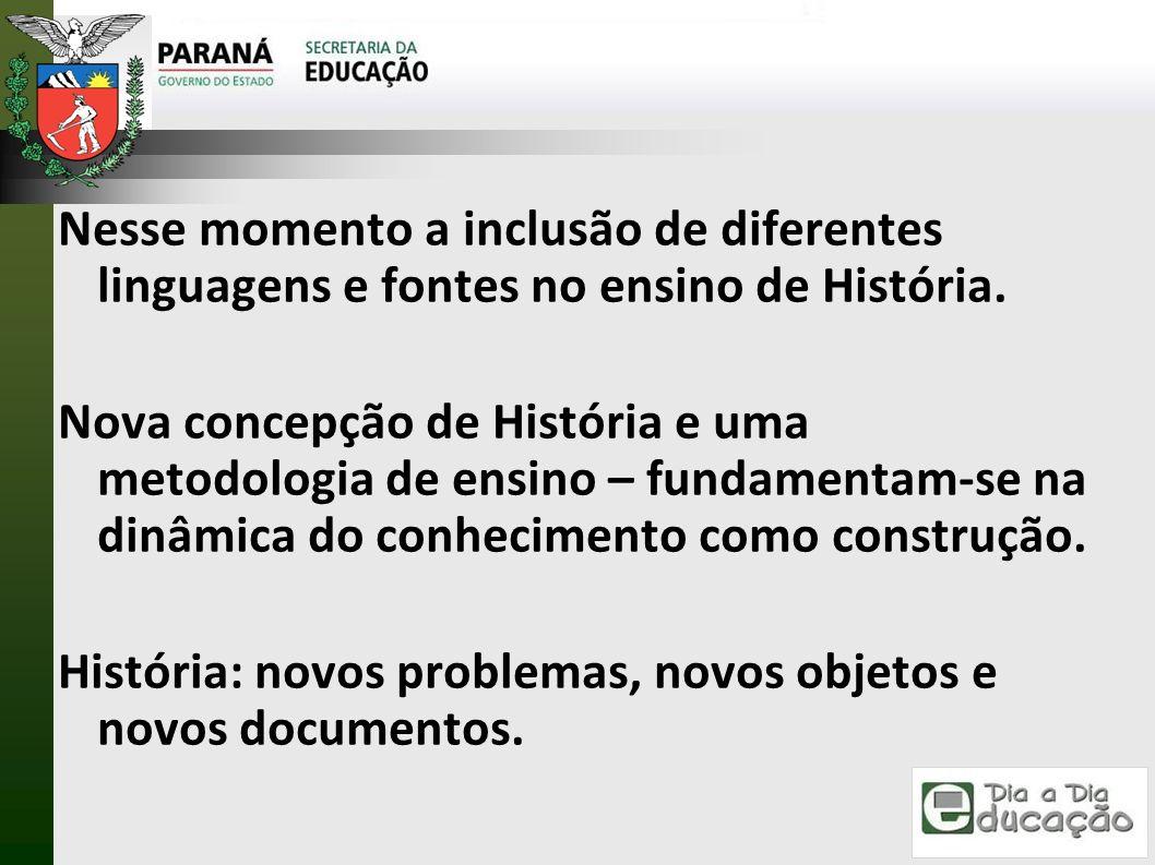Nesse momento a inclusão de diferentes linguagens e fontes no ensino de História. Nova concepção de História e uma metodologia de ensino – fundamentam