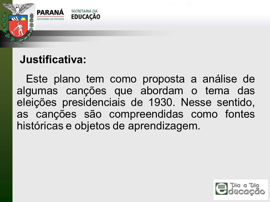 Justificativa: Este plano tem como proposta a análise de algumas canções que abordam o tema das eleições presidenciais de 1930. Nesse sentido, as canç