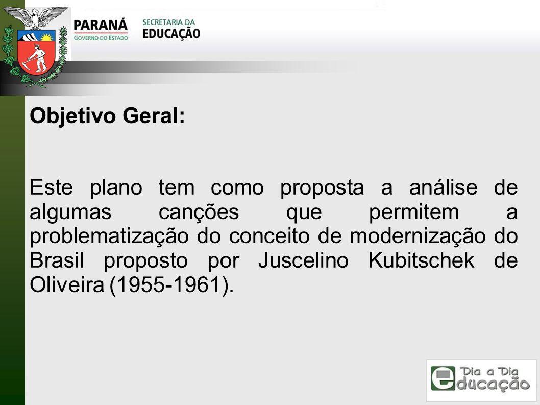 Objetivo Geral: Este plano tem como proposta a análise de algumas canções que permitem a problematização do conceito de modernização do Brasil propost