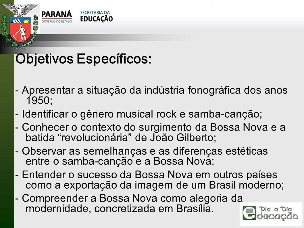 Objetivos Específicos: - Apresentar a situação da indústria fonográfica dos anos 1950; - Identificar o gênero musical rock e samba-canção; - Conhecer