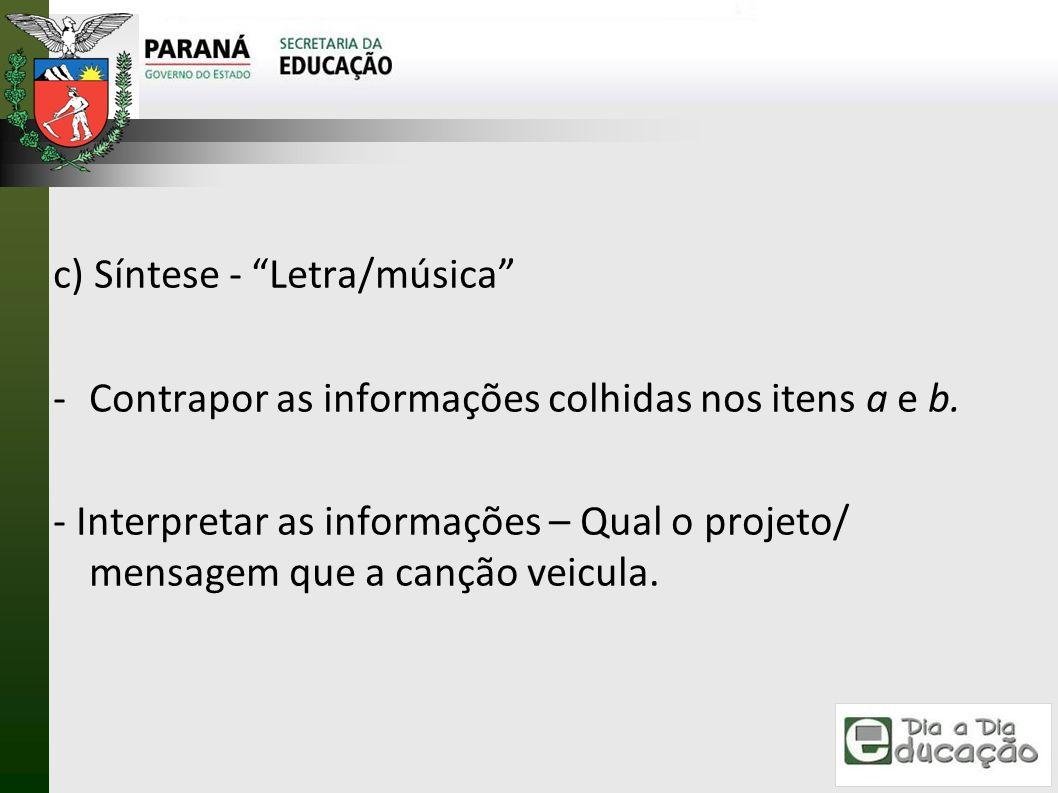 c) Síntese - Letra/música -Contrapor as informações colhidas nos itens a e b. - Interpretar as informações – Qual o projeto/ mensagem que a canção vei
