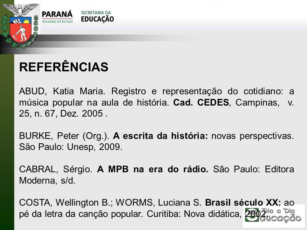 REFERÊNCIAS ABUD, Katia Maria. Registro e representação do cotidiano: a música popular na aula de história. Cad. CEDES, Campinas, v. 25, n. 67, Dez. 2