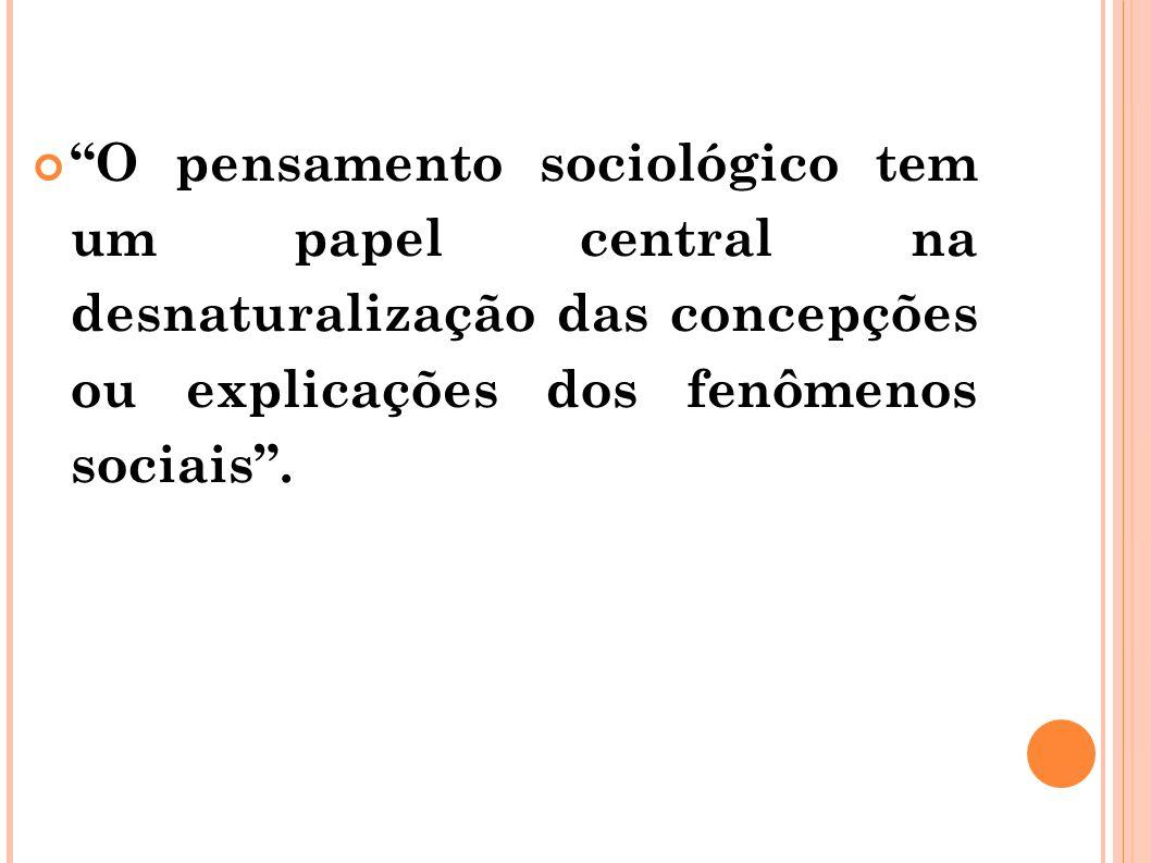 O pensamento sociológico tem um papel central na desnaturalização das concepções ou explicações dos fenômenos sociais.