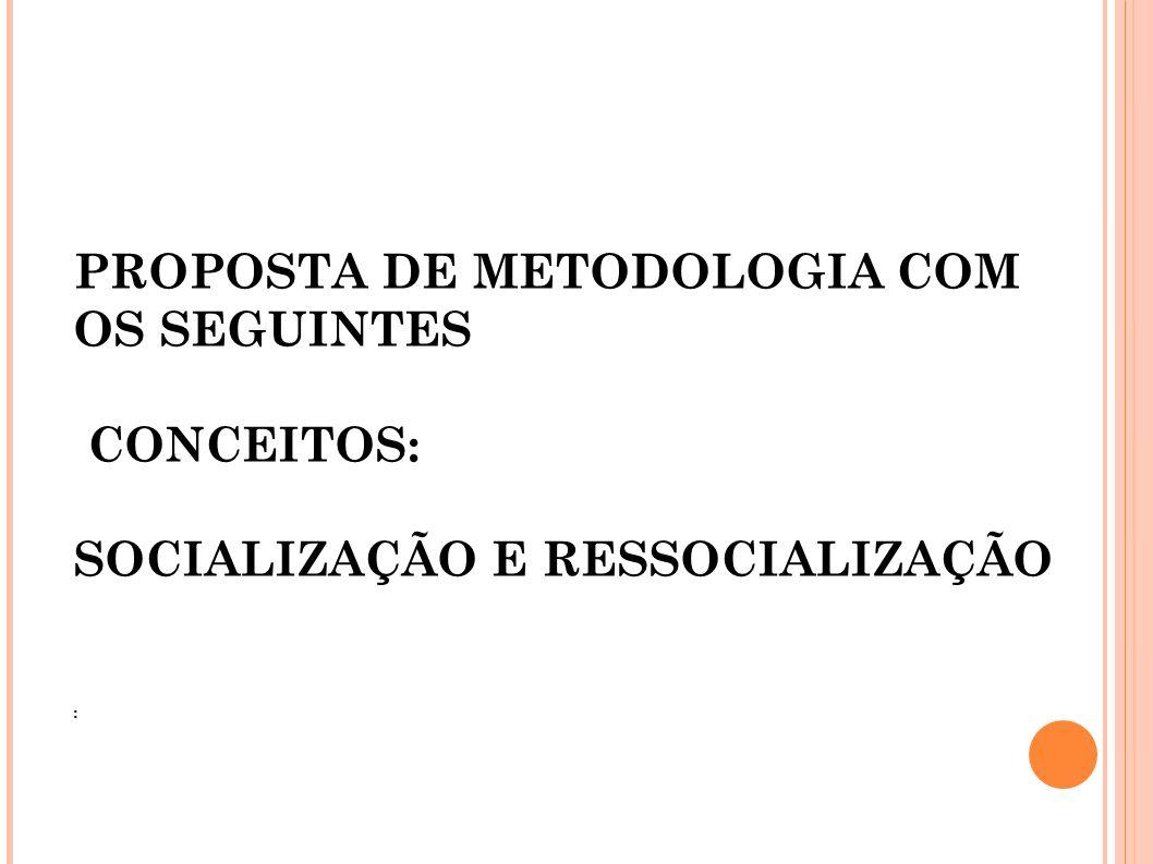 PROPOSTA DE METODOLOGIA COM OS SEGUINTES CONCEITOS: SOCIALIZAÇÃO E RESSOCIALIZAÇÃO :