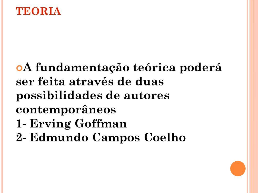 TEORIA A fundamentação teórica poderá ser feita através de duas possibilidades de autores contemporâneos 1- Erving Goffman 2- Edmundo Campos Coelho
