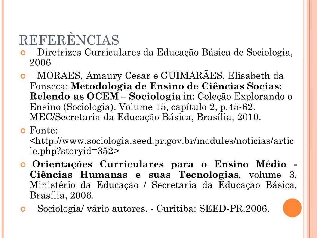 REFERÊNCIAS Diretrizes Curriculares da Educação Básica de Sociologia, 2006 MORAES, Amaury Cesar e GUIMARÃES, Elisabeth da Fonseca: Metodologia de Ensi