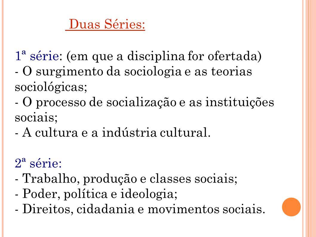 Duas Séries: 1ª série: (em que a disciplina for ofertada) - O surgimento da sociologia e as teorias sociológicas; - O processo de socialização e as in