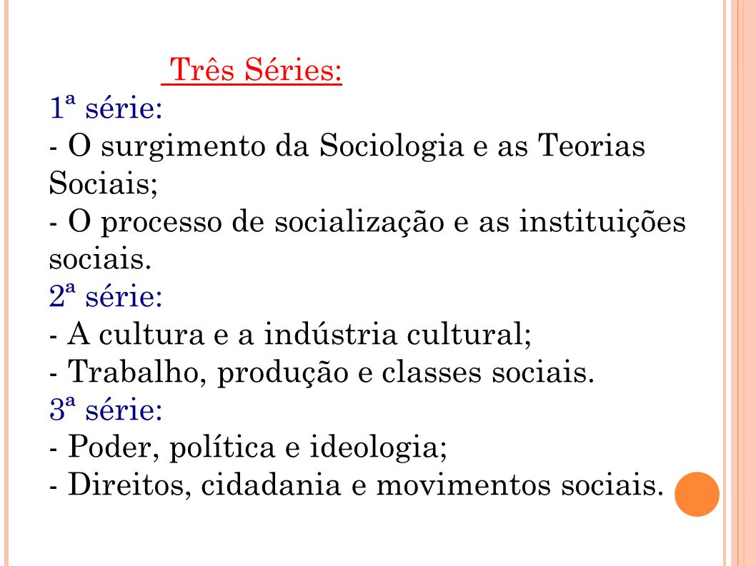 Três Séries: 1ª série: - O surgimento da Sociologia e as Teorias Sociais; - O processo de socialização e as instituições sociais. 2ª série: - A cultur