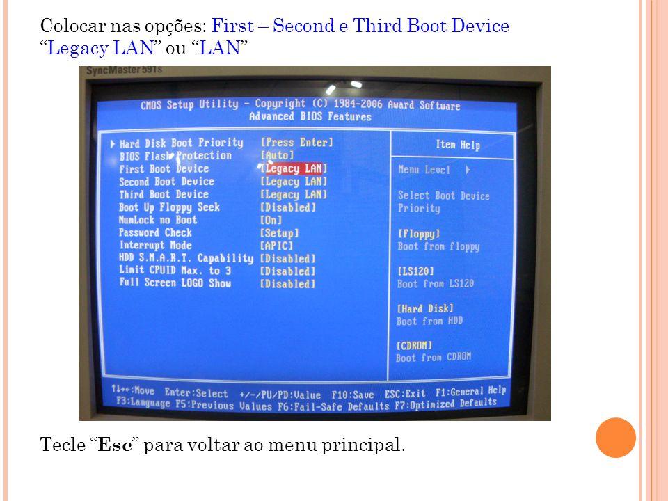 Colocar nas opções: First – Second e Third Boot DeviceLegacy LAN ou LAN Tecle Esc para voltar ao menu principal.