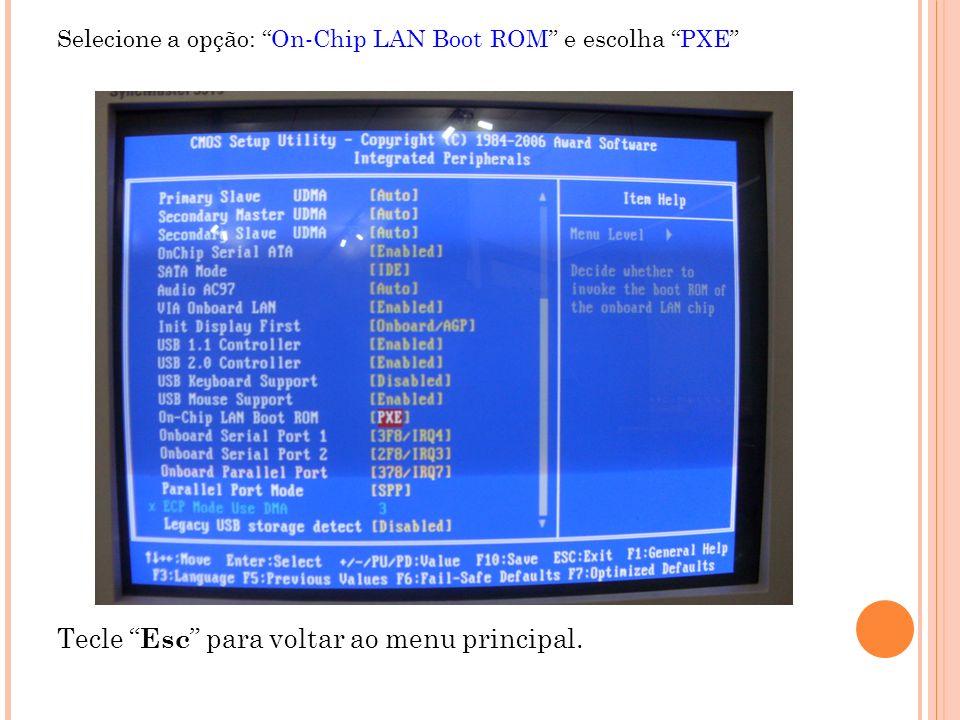 Selecione a opção: On-Chip LAN Boot ROM e escolha PXE Tecle Esc para voltar ao menu principal.