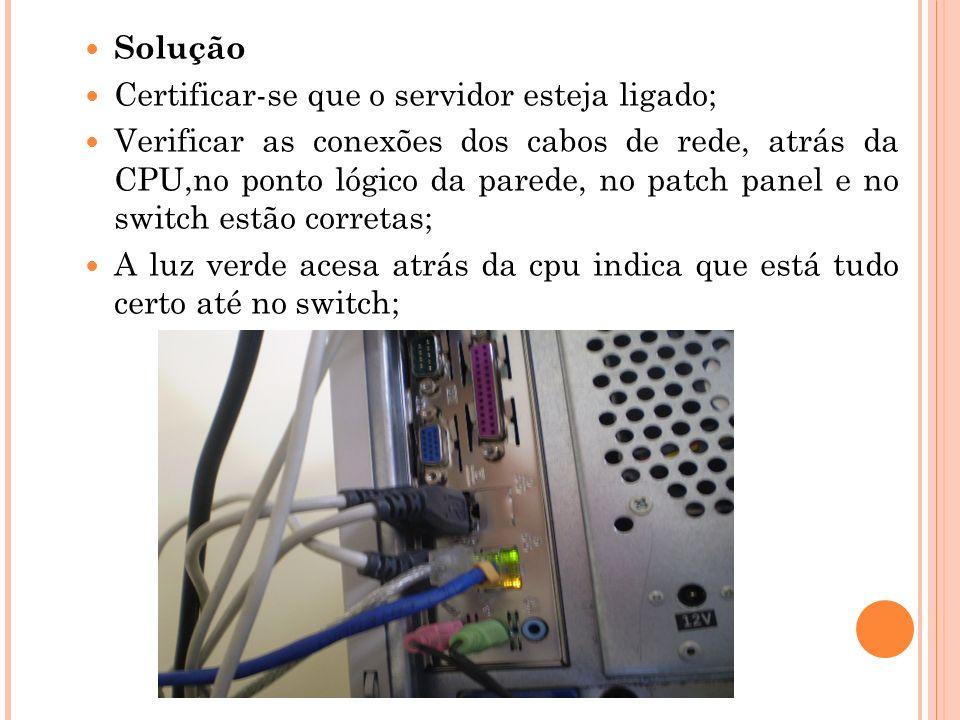 Solução Certificar-se que o servidor esteja ligado; Verificar as conexões dos cabos de rede, atrás da CPU,no ponto lógico da parede, no patch panel e no switch estão corretas; A luz verde acesa atrás da cpu indica que está tudo certo até no switch;