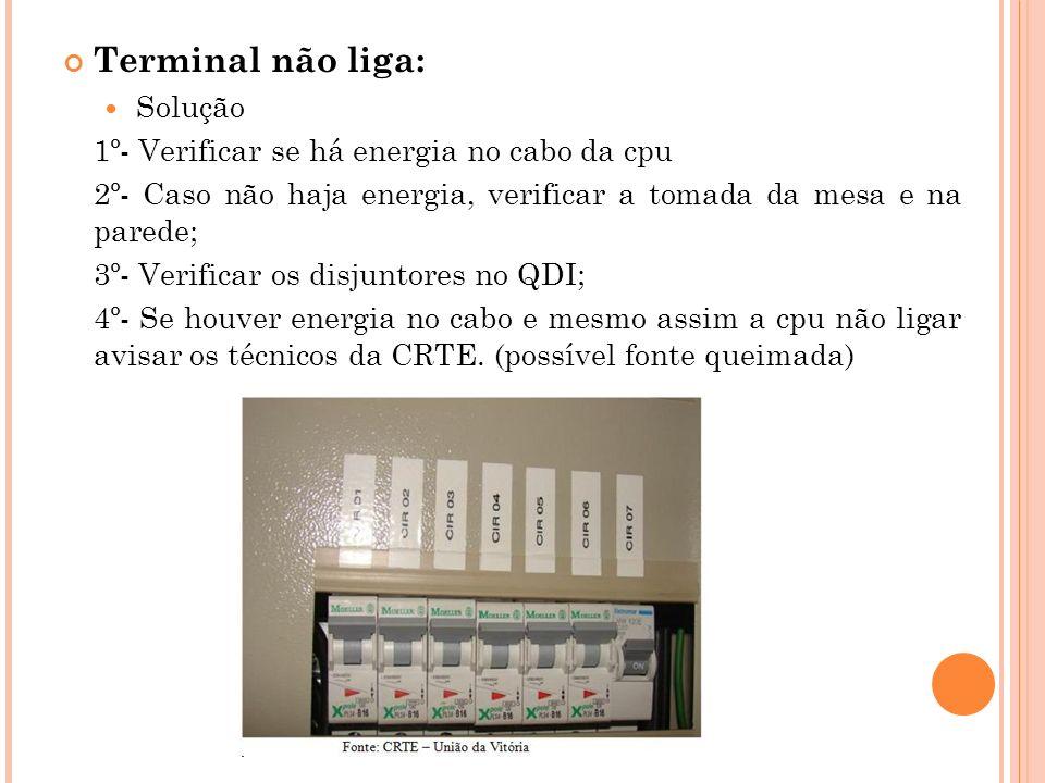 Terminal não liga: Solução 1º- Verificar se há energia no cabo da cpu 2º- Caso não haja energia, verificar a tomada da mesa e na parede; 3º- Verificar os disjuntores no QDI; 4º- Se houver energia no cabo e mesmo assim a cpu não ligar avisar os técnicos da CRTE.