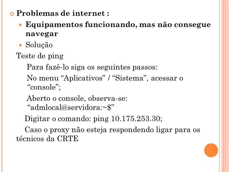 Problemas de internet : Equipamentos funcionando, mas não consegue navegar Solução Teste de ping Para fazê-lo siga os seguintes passos: No menu Aplicativos / Sistema, acessar o console; Aberto o console, observa-se: admlocal@servidora:~$ Digitar o comando: ping 10.175.253.30; Caso o proxy não esteja respondendo ligar para os técnicos da CRTE