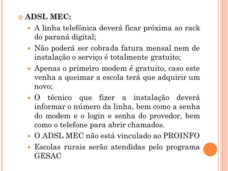 ADSL MEC: A linha telefônica deverá ficar próxima ao rack do paraná digital; Não poderá ser cobrada fatura mensal nem de instalação o serviço é totalmente gratuito; Apenas o primeiro modem é gratuito, caso este venha a queimar a escola terá que adquirir um novo; O técnico que fizer a instalação deverá informar o número da linha, bem como a senha do modem e o login e senha do provedor, bem como o telefone para abrir chamados.