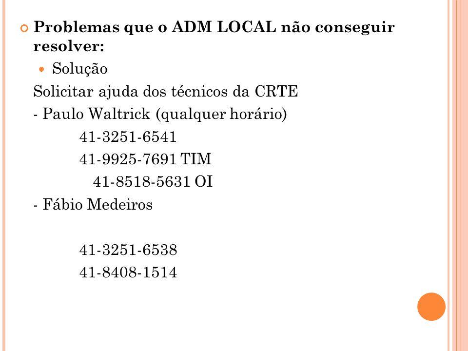 Problemas que o ADM LOCAL não conseguir resolver: Solução Solicitar ajuda dos técnicos da CRTE - Paulo Waltrick (qualquer horário) 41-3251-6541 41-9925-7691 TIM 41-8518-5631 OI - Fábio Medeiros 41-3251-6538 41-8408-1514