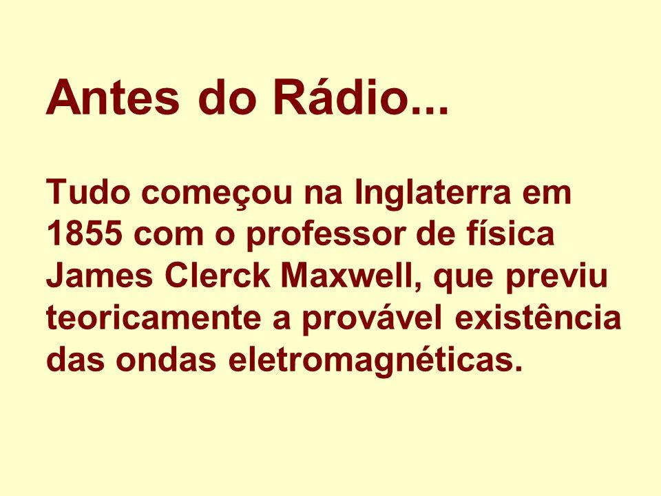 Antes do Rádio... Tudo começou na Inglaterra em 1855 com o professor de física James Clerck Maxwell, que previu teoricamente a provável existência das