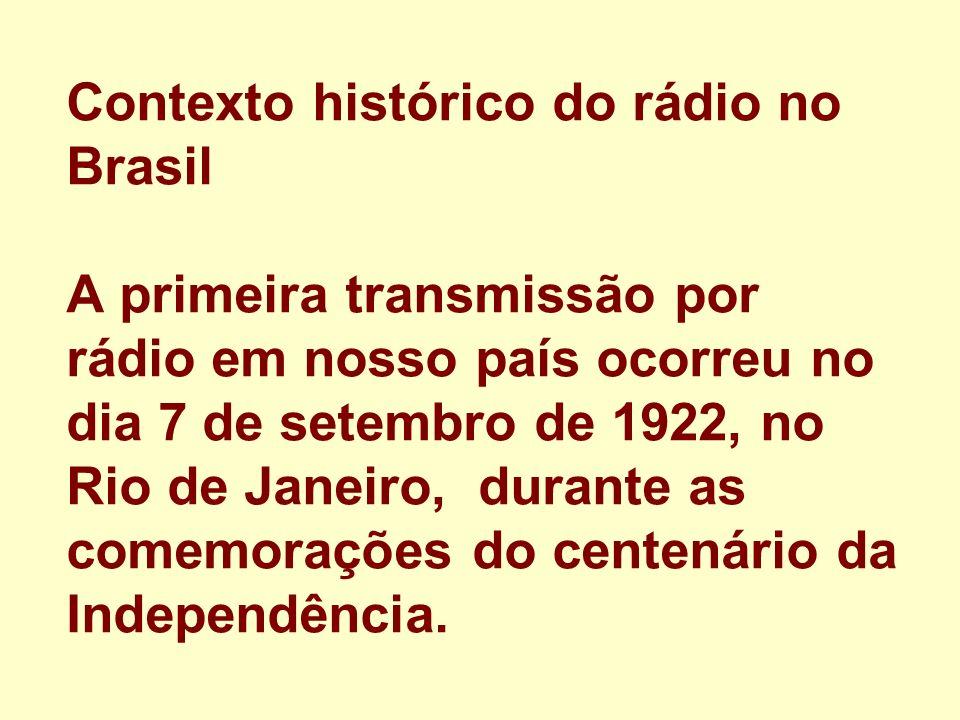 Contexto histórico do rádio no Brasil A primeira transmissão por rádio em nosso país ocorreu no dia 7 de setembro de 1922, no Rio de Janeiro, durante