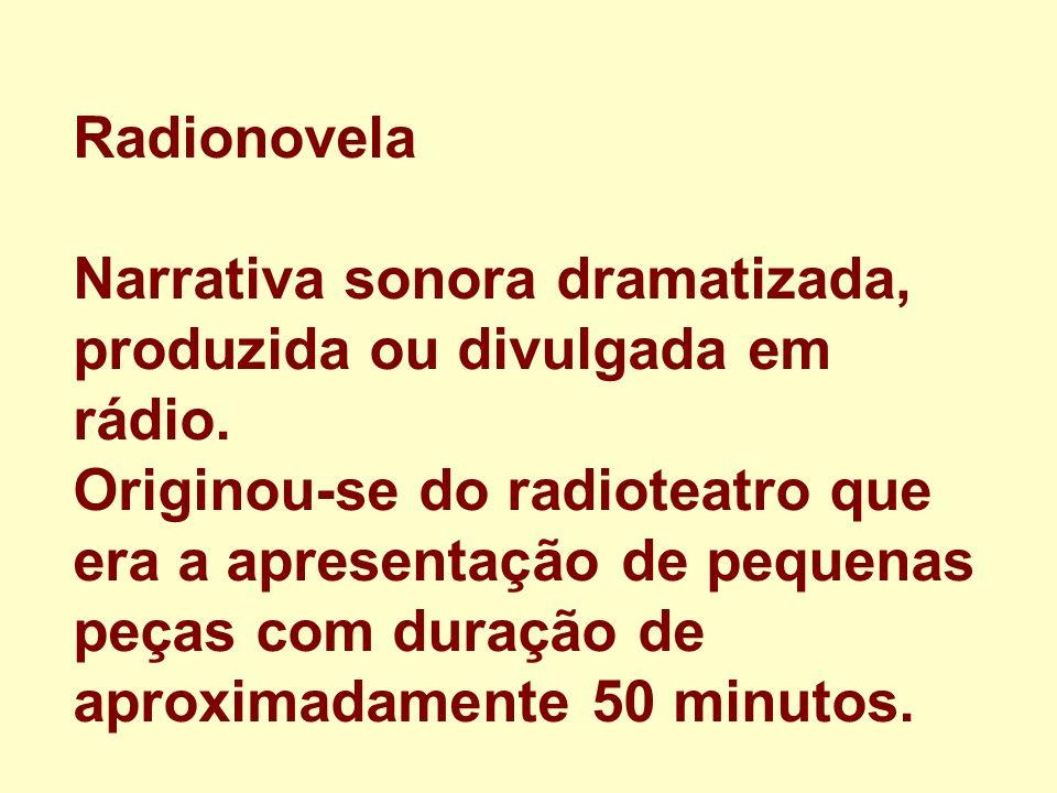Radionovela Narrativa sonora dramatizada, produzida ou divulgada em rádio. Originou-se do radioteatro que era a apresentação de pequenas peças com dur