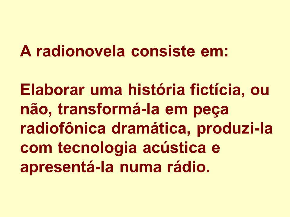 A radionovela consiste em: Elaborar uma história fictícia, ou não, transformá-la em peça radiofônica dramática, produzi-la com tecnologia acústica e a