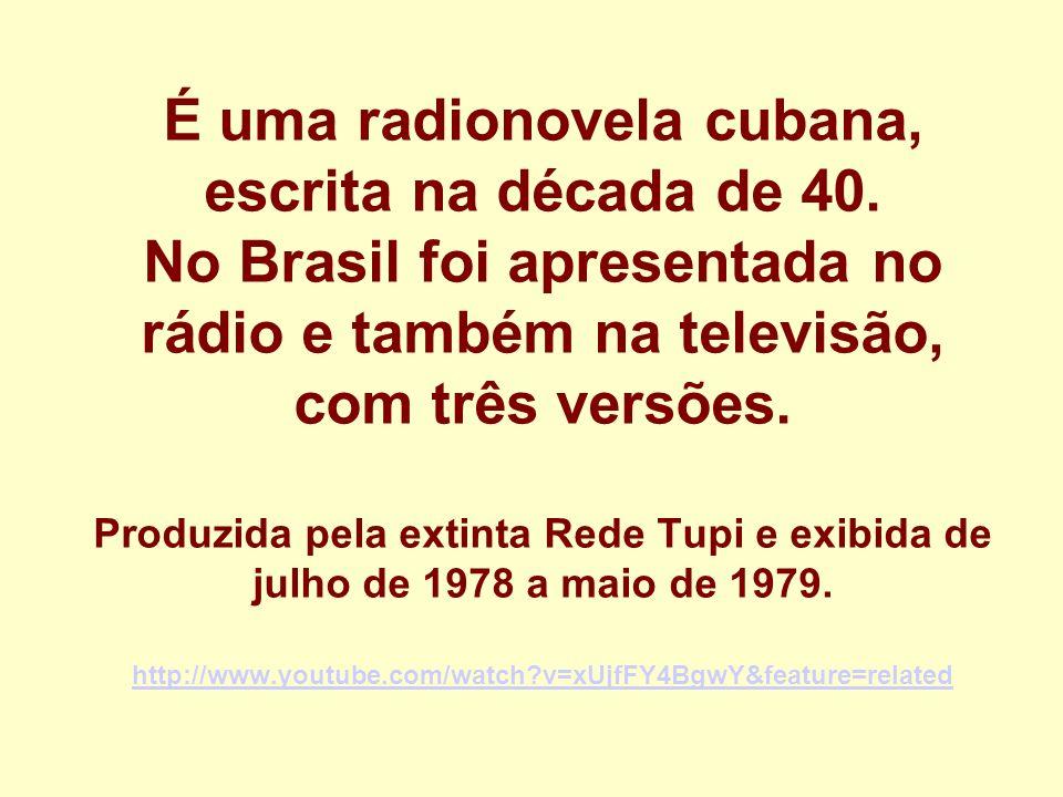 É uma radionovela cubana, escrita na década de 40. No Brasil foi apresentada no rádio e também na televisão, com três versões. Produzida pela extinta