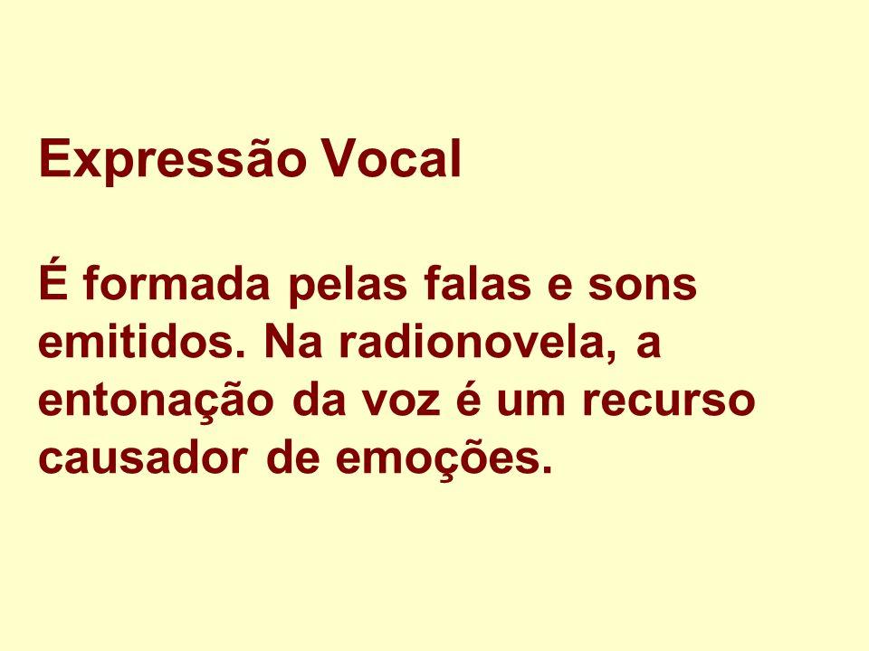 Expressão Vocal É formada pelas falas e sons emitidos. Na radionovela, a entonação da voz é um recurso causador de emoções.