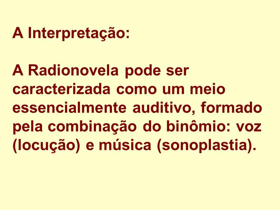 A Interpretação: A Radionovela pode ser caracterizada como um meio essencialmente auditivo, formado pela combinação do binômio: voz (locução) e música