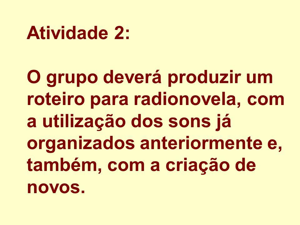 Atividade 2: O grupo deverá produzir um roteiro para radionovela, com a utilização dos sons já organizados anteriormente e, também, com a criação de n