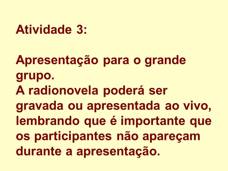 Atividade 3: Apresentação para o grande grupo. A radionovela poderá ser gravada ou apresentada ao vivo, lembrando que é importante que os participante