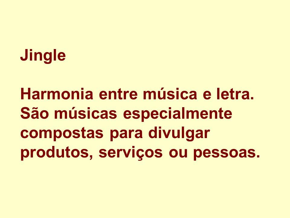 Jingle Harmonia entre música e letra. São músicas especialmente compostas para divulgar produtos, serviços ou pessoas.