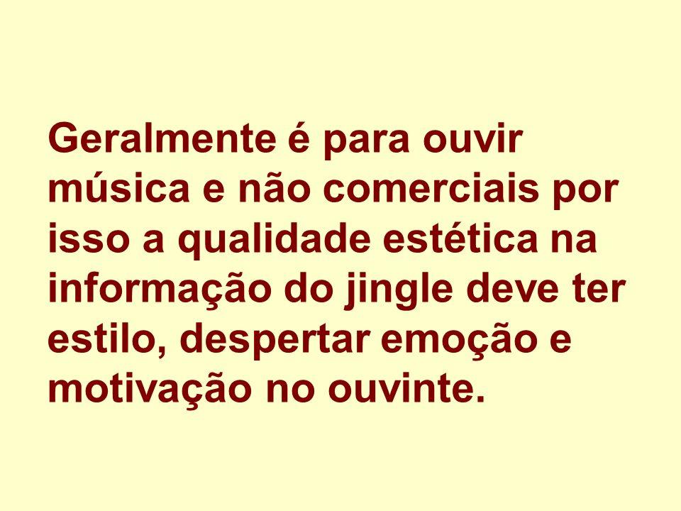 Geralmente é para ouvir música e não comerciais por isso a qualidade estética na informação do jingle deve ter estilo, despertar emoção e motivação no
