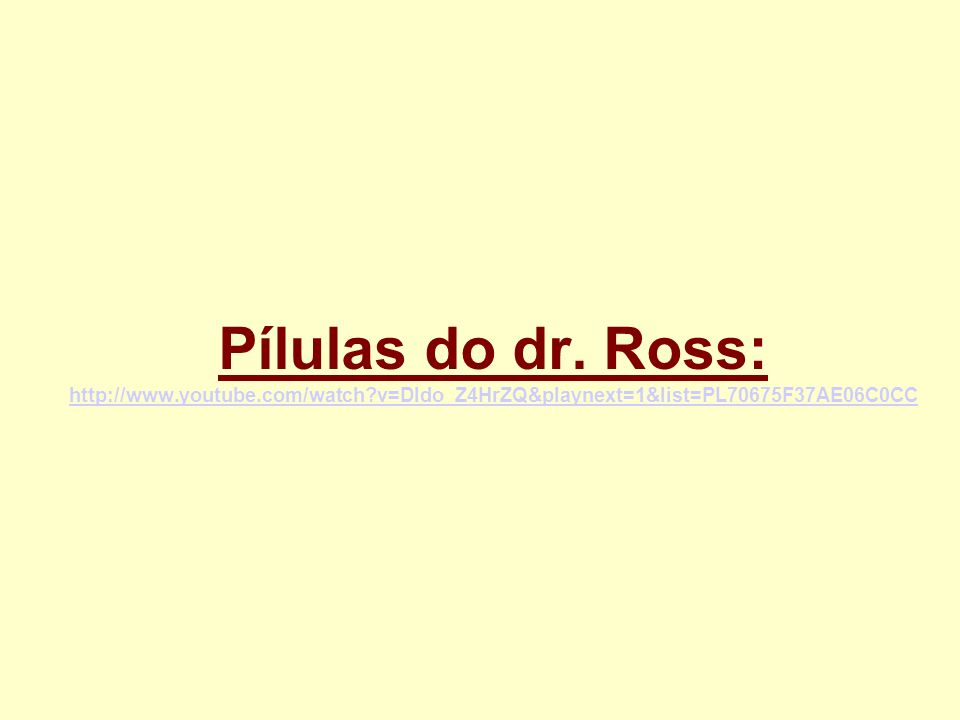 Pílulas do dr. Ross: http://www.youtube.com/watch?v=Dldo_Z4HrZQ&playnext=1&list=PL70675F37AE06C0CC http://www.youtube.com/watch?v=Dldo_Z4HrZQ&playnext