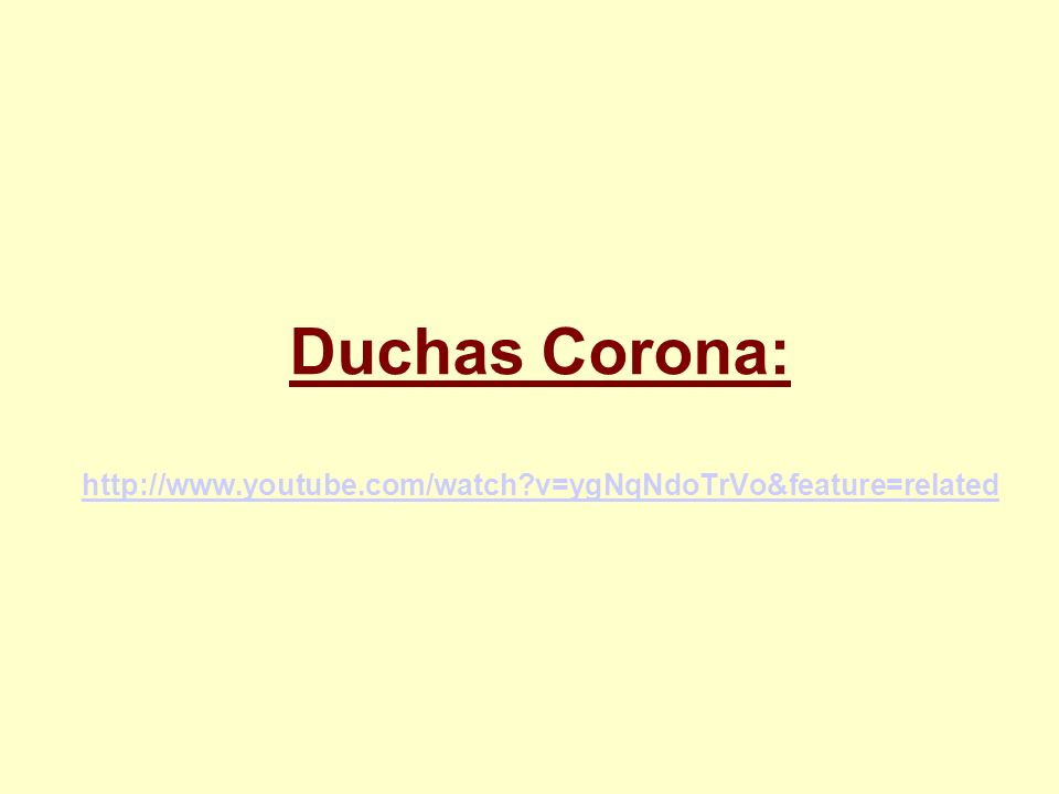 Duchas Corona: http://www.youtube.com/watch?v=ygNqNdoTrVo&feature=related http://www.youtube.com/watch?v=ygNqNdoTrVo&feature=related