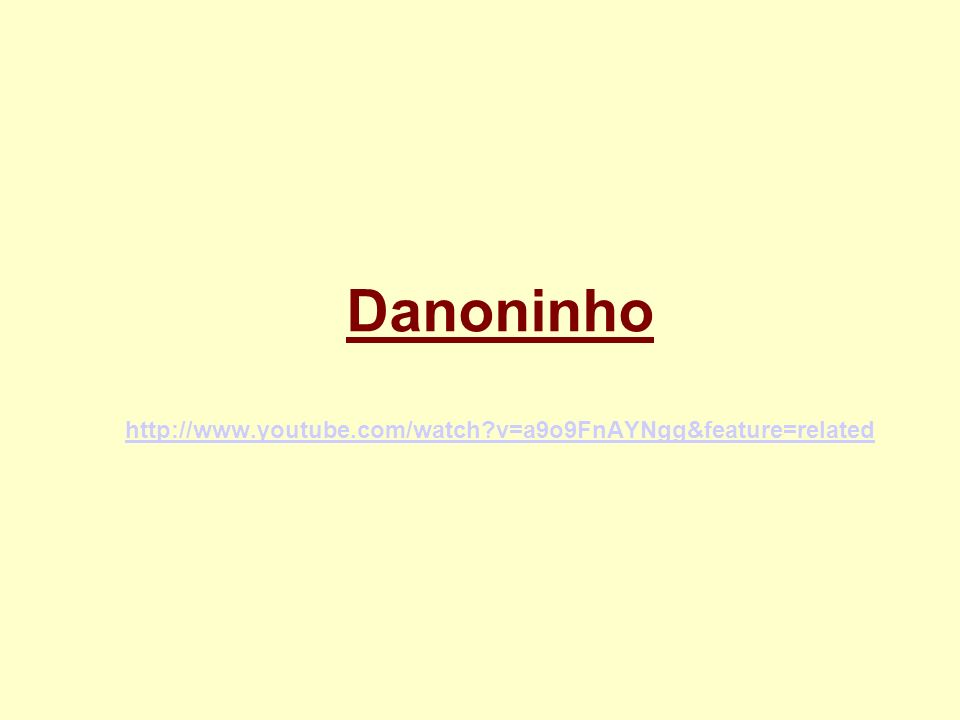 Danoninho http://www.youtube.com/watch?v=a9o9FnAYNgg&feature=related http://www.youtube.com/watch?v=a9o9FnAYNgg&feature=related