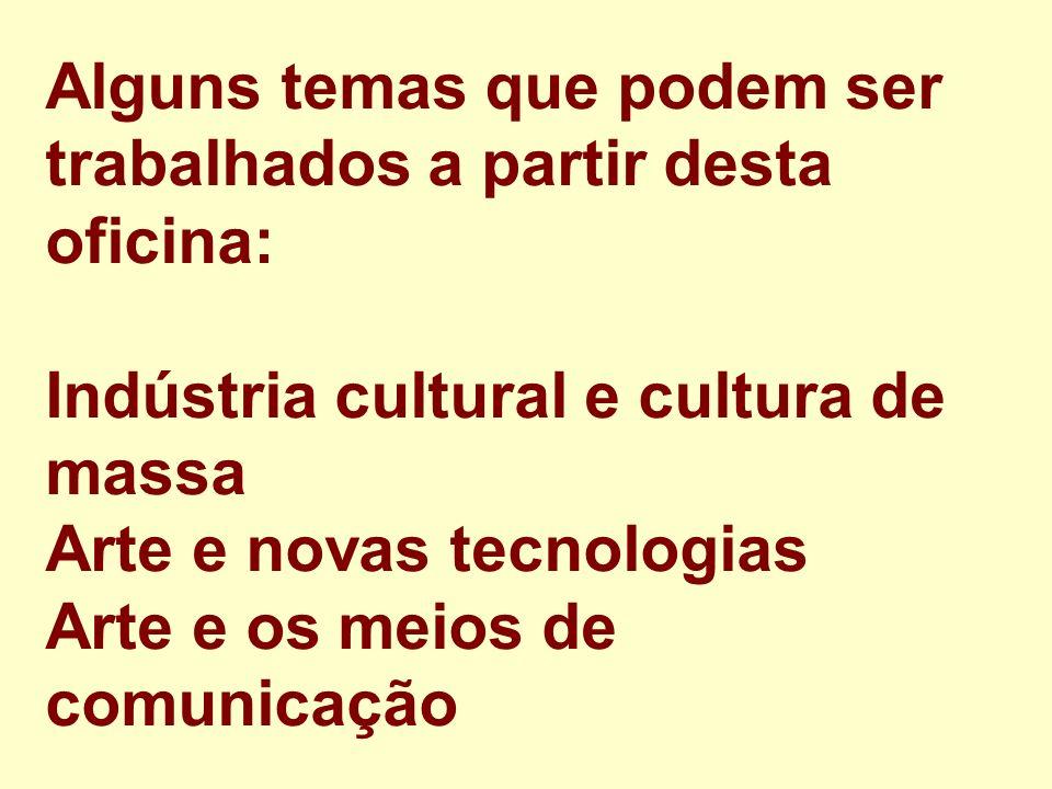 Alguns temas que podem ser trabalhados a partir desta oficina: Indústria cultural e cultura de massa Arte e novas tecnologias Arte e os meios de comun