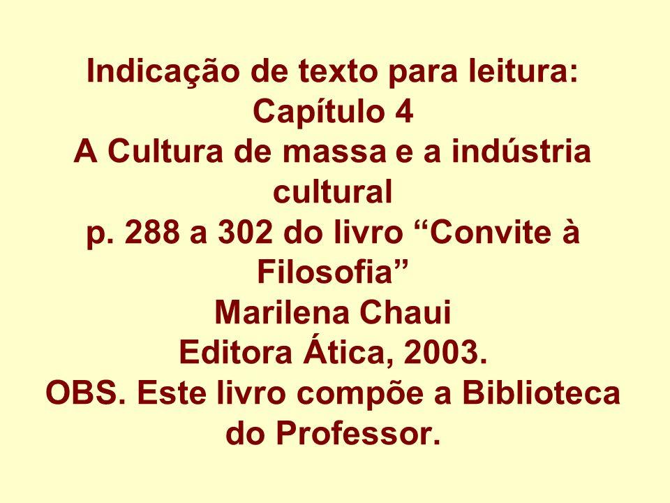 Indicação de texto para leitura: Capítulo 4 A Cultura de massa e a indústria cultural p. 288 a 302 do livro Convite à Filosofia Marilena Chaui Editora