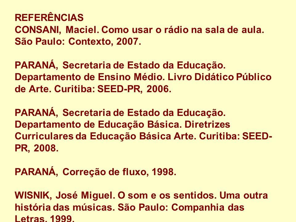 REFERÊNCIAS CONSANI, Maciel. Como usar o rádio na sala de aula. São Paulo: Contexto, 2007. PARANÁ, Secretaria de Estado da Educação. Departamento de E