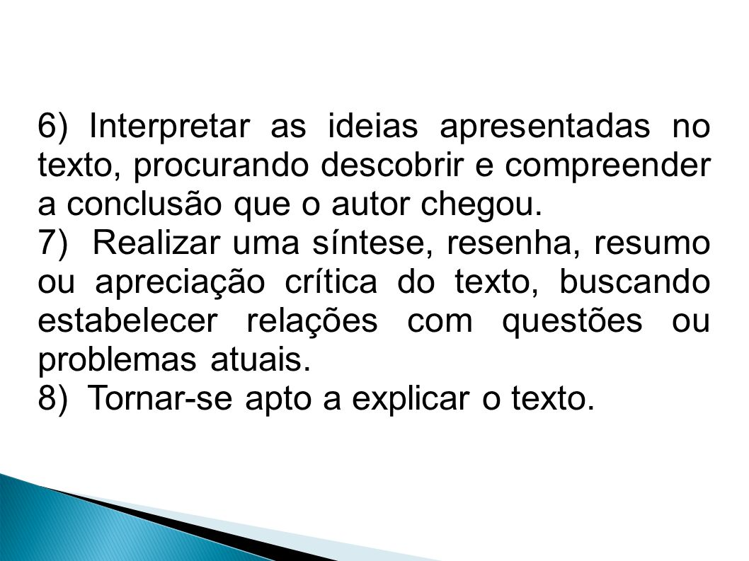 6) Interpretar as ideias apresentadas no texto, procurando descobrir e compreender a conclusão que o autor chegou. 7) Realizar uma síntese, resenha, r