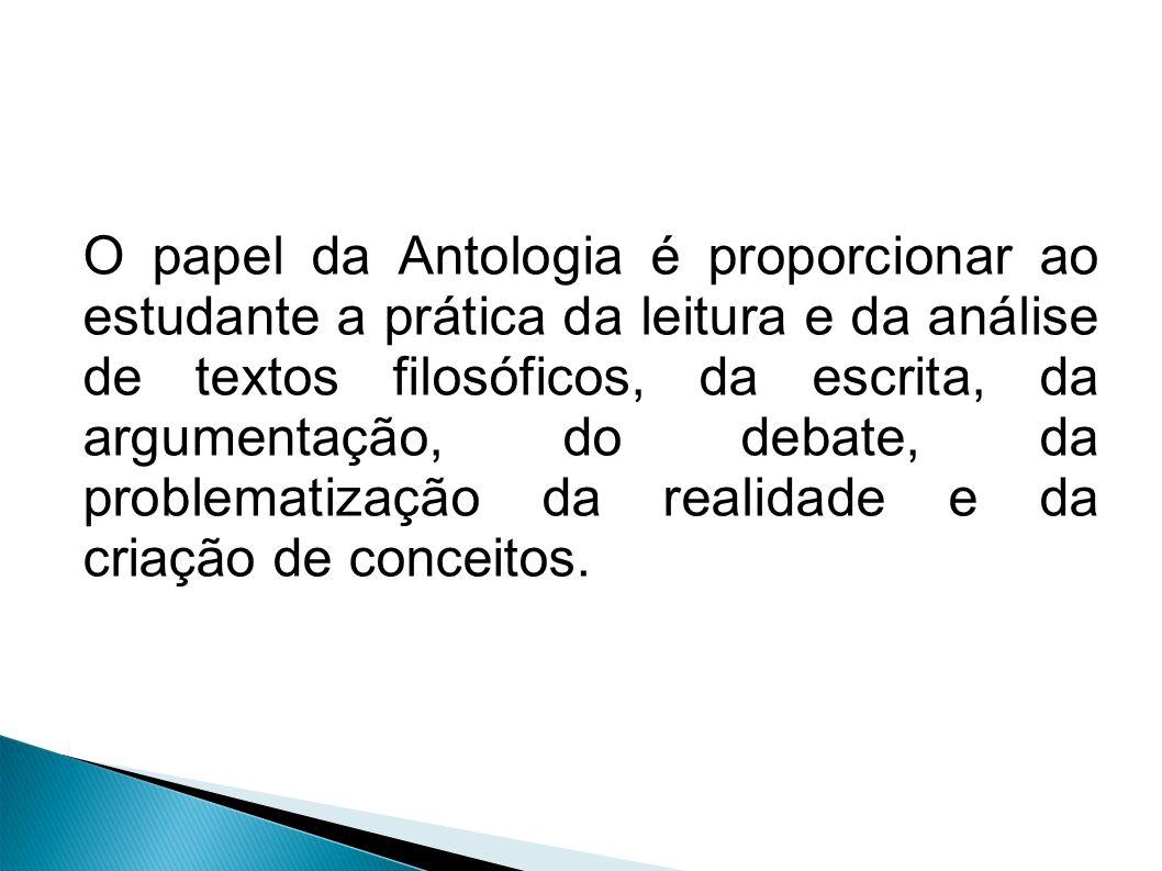 O papel da Antologia é proporcionar ao estudante a prática da leitura e da análise de textos filosóficos, da escrita, da argumentação, do debate, da problematização da realidade e da criação de conceitos.