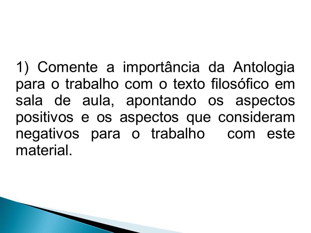 1) Comente a importância da Antologia para o trabalho com o texto filosófico em sala de aula, apontando os aspectos positivos e os aspectos que consid