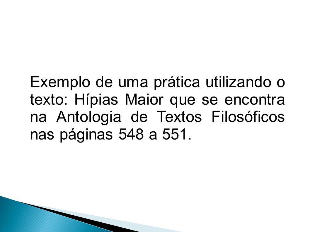 Exemplo de uma prática utilizando o texto: Hípias Maior que se encontra na Antologia de Textos Filosóficos nas páginas 548 a 551.