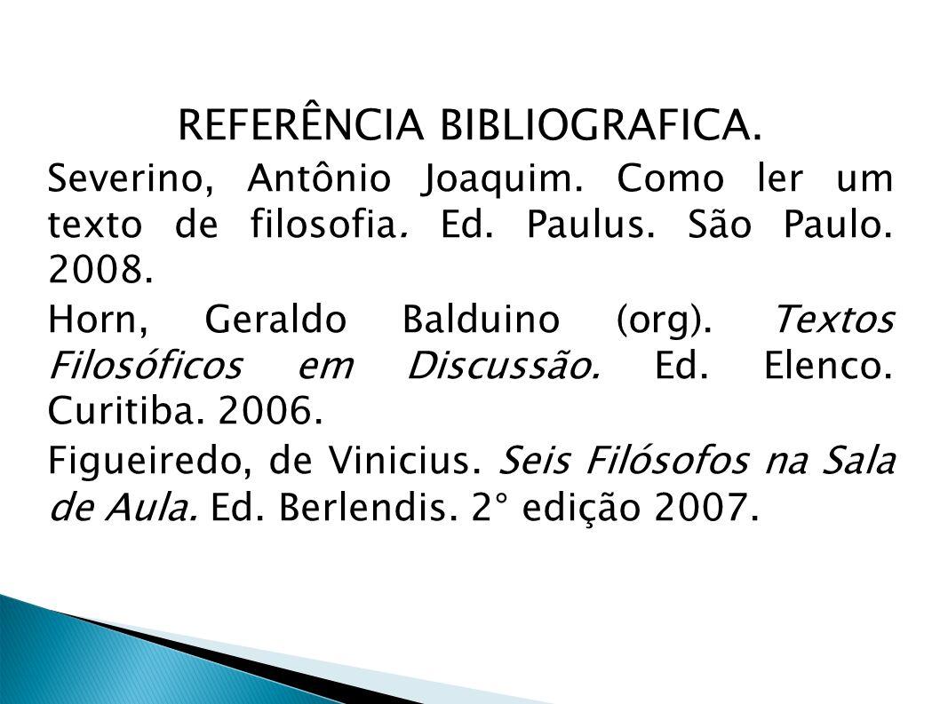 REFERÊNCIA BIBLIOGRAFICA. Severino, Antônio Joaquim. Como ler um texto de filosofia. Ed. Paulus. São Paulo. 2008. Horn, Geraldo Balduino (org). Textos