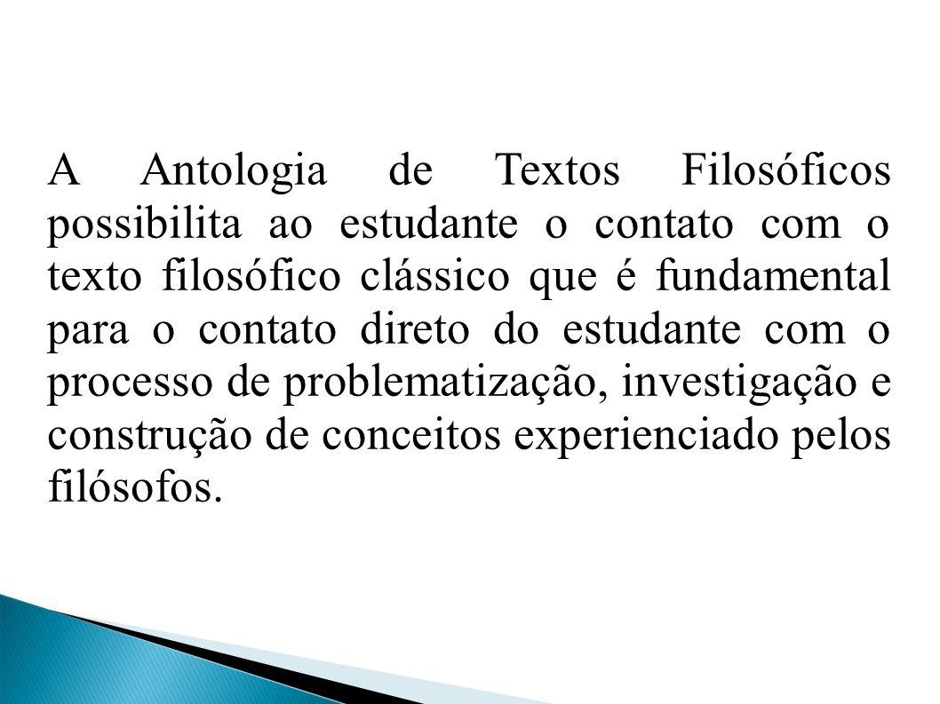 A Antologia de Textos Filosóficos possibilita ao estudante o contato com o texto filosófico clássico que é fundamental para o contato direto do estudante com o processo de problematização, investigação e construção de conceitos experienciado pelos filósofos.