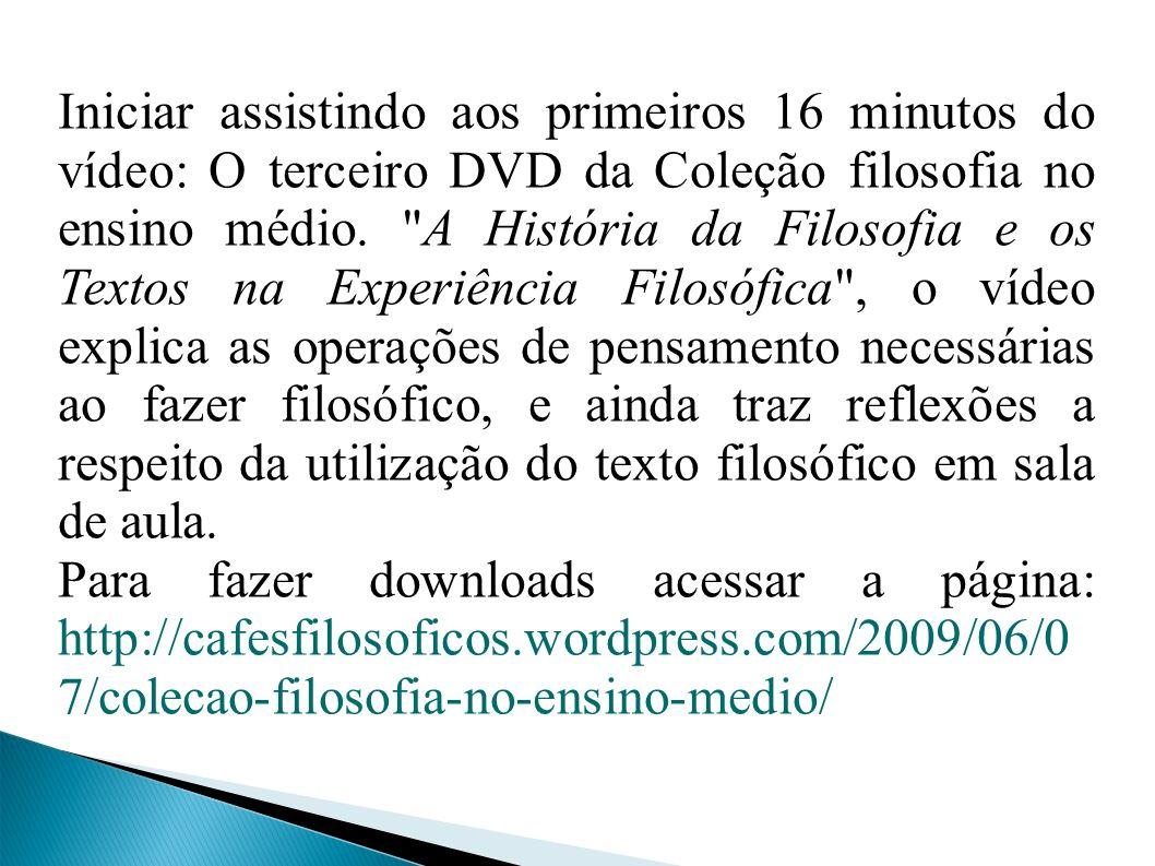 Iniciar assistindo aos primeiros 16 minutos do vídeo: O terceiro DVD da Coleção filosofia no ensino médio.
