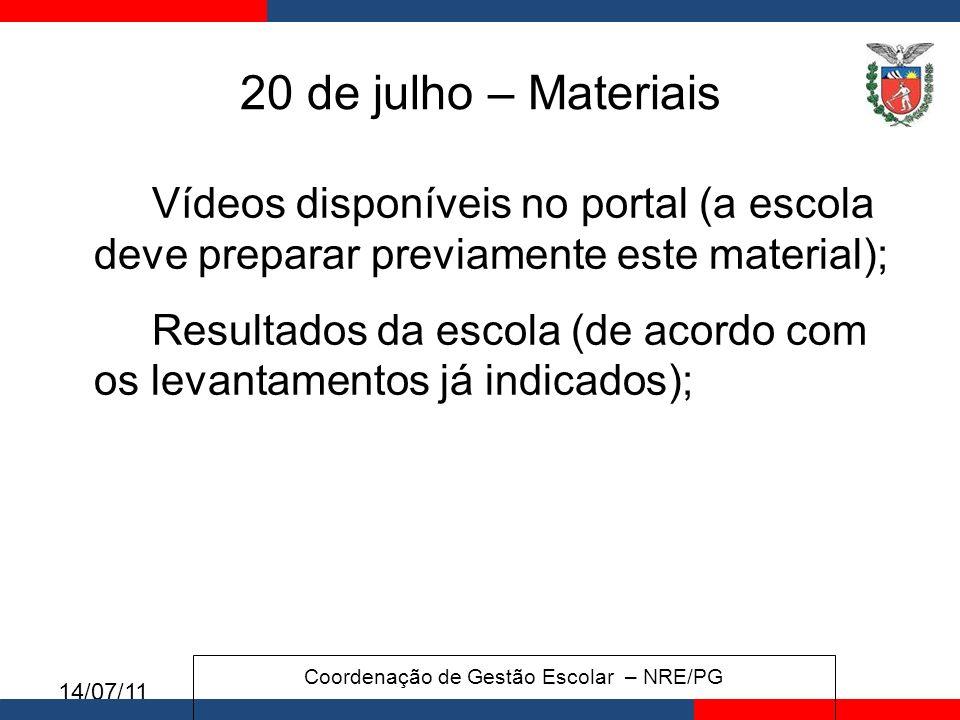 14/07/11 20 de julho – Materiais Vídeos disponíveis no portal (a escola deve preparar previamente este material); Resultados da escola (de acordo com os levantamentos já indicados); Coordenação de Gestão Escolar – NRE/PG