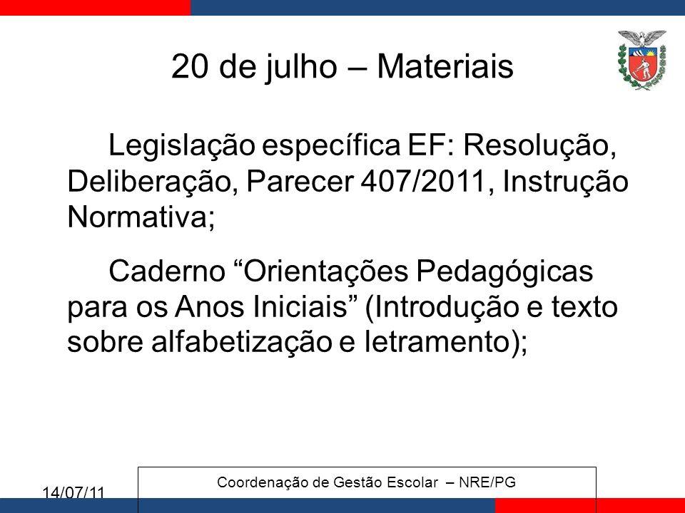 14/07/11 20 de julho – Materiais Legislação específica EF: Resolução, Deliberação, Parecer 407/2011, Instrução Normativa; Caderno Orientações Pedagógicas para os Anos Iniciais (Introdução e texto sobre alfabetização e letramento); Coordenação de Gestão Escolar – NRE/PG