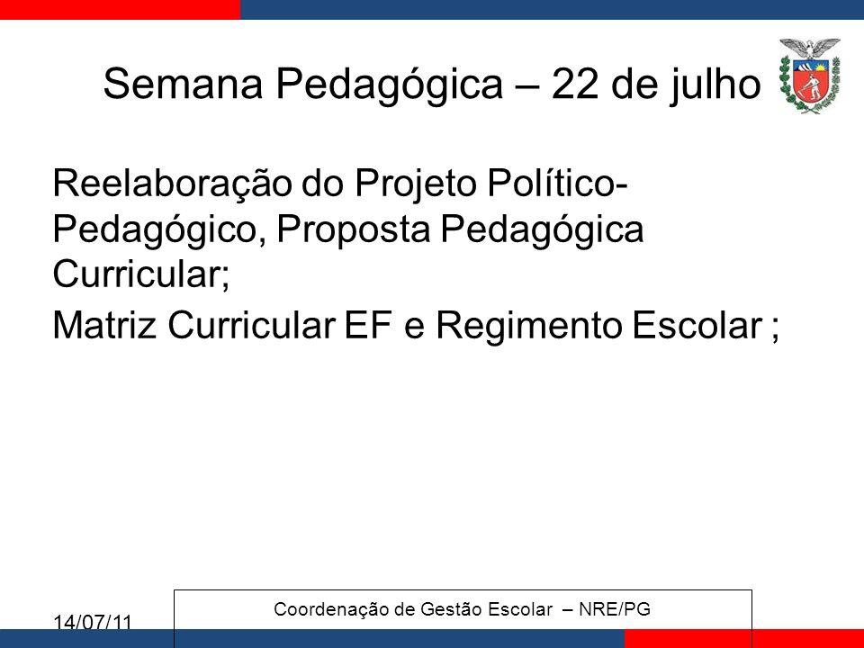 14/07/11 Semana Pedagógica – 22 de julho Reelaboração do Projeto Político- Pedagógico, Proposta Pedagógica Curricular; Matriz Curricular EF e Regimento Escolar ; Coordenação de Gestão Escolar – NRE/PG