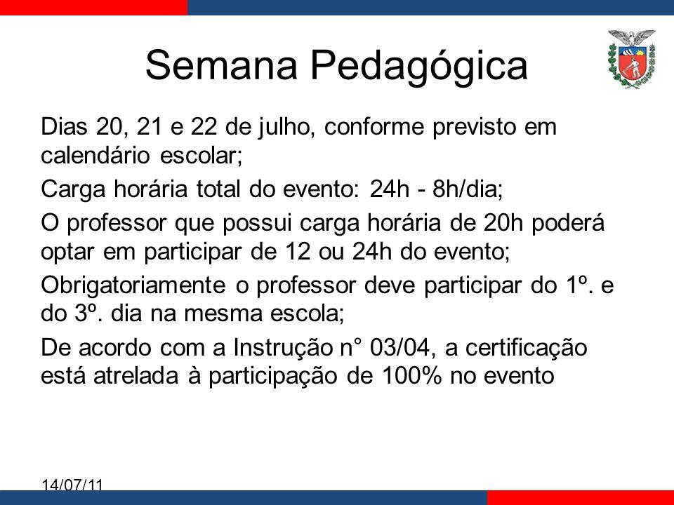 14/07/11 Semana Pedagógica Dias 20, 21 e 22 de julho, conforme previsto em calendário escolar; Carga horária total do evento: 24h - 8h/dia; O professor que possui carga horária de 20h poderá optar em participar de 12 ou 24h do evento; Obrigatoriamente o professor deve participar do 1º.